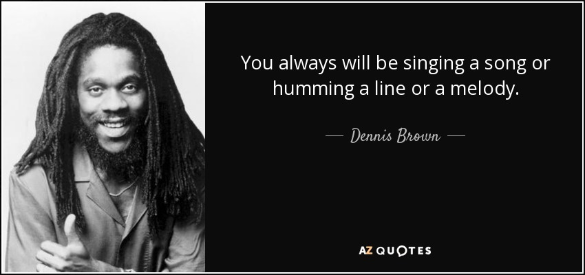 You always will be singing a song or humming a line or a melody. - Dennis Brown