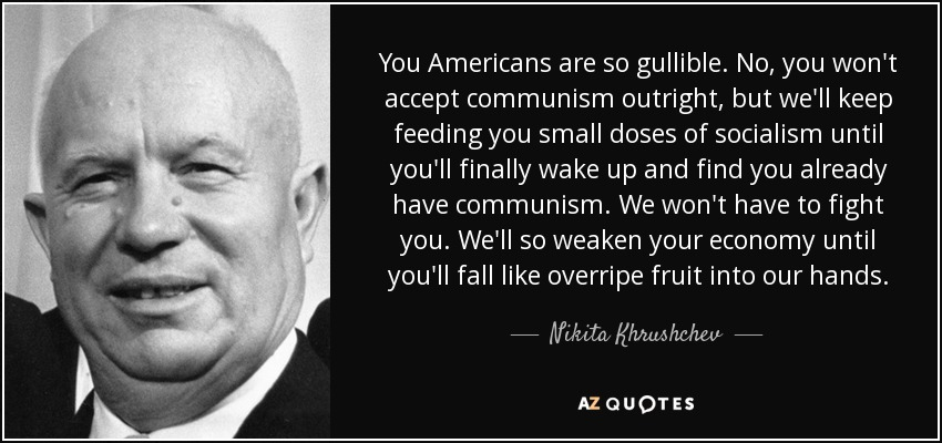 You Americans are so gullible. No, you won't accept communism outright, but we'll keep feeding you small doses of socialism until you'll finally wake up and find you already have communism. We won't have to fight you. We'll so weaken your economy until you'll fall like overripe fruit into our hands. - Nikita Khrushchev