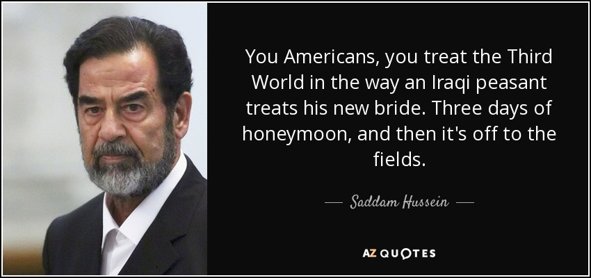 You Americans, you treat the Third World in the way an Iraqi peasant treats his new bride. Three days of honeymoon, and then it's off to the fields. - Saddam Hussein