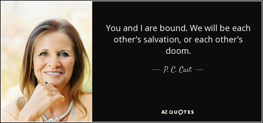 You and I are bound. We will be each other's salvation, or each other's doom. - P. C. Cast