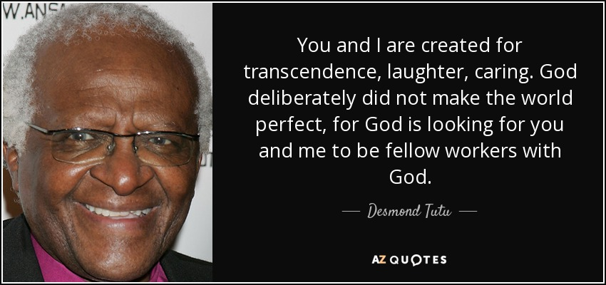 You and I are created for transcendence, laughter, caring. God deliberately did not make the world perfect, for God is looking for you and me to be fellow workers with God. - Desmond Tutu