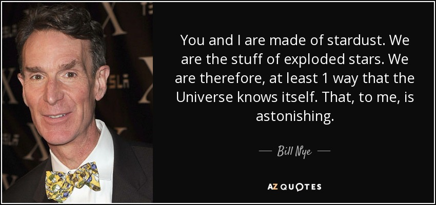 You and I are made of stardust. We are the stuff of exploded stars. We are therefore, at least 1 way that the Universe knows itself. That, to me, is astonishing. - Bill Nye