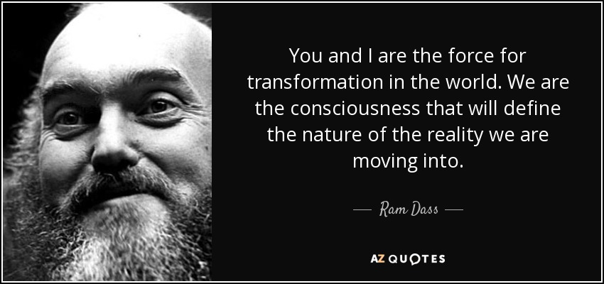 You and I are the force for transformation in the world. We are the consciousness that will define the nature of the reality we are moving into. - Ram Dass
