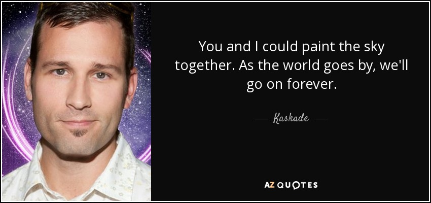 You and I could paint the sky together. As the world goes by, we'll go on forever. - Kaskade
