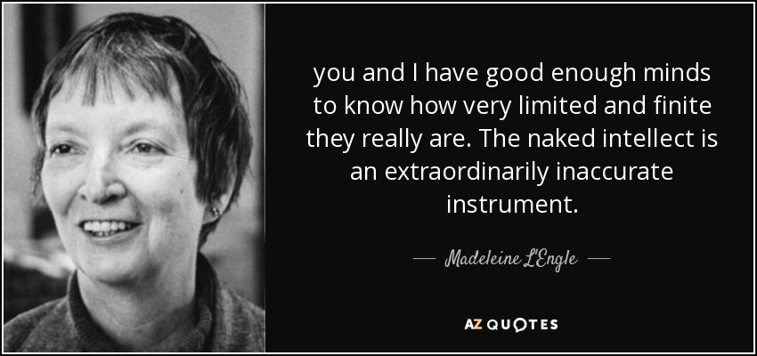 you and I have good enough minds to know how very limited and finite they really are. The naked intellect is an extraordinarily inaccurate instrument. - Madeleine L'Engle