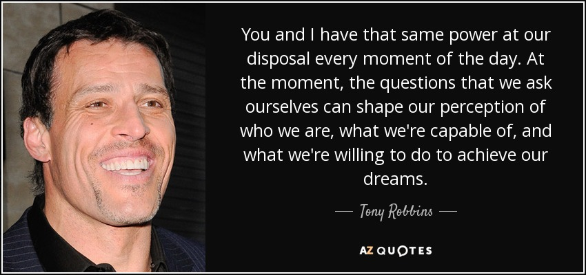 You and I have that same power at our disposal every moment of the day. At the moment, the questions that we ask ourselves can shape our perception of who we are, what we're capable of, and what we're willing to do to achieve our dreams. - Tony Robbins