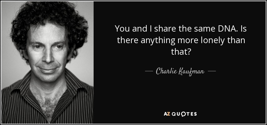 You and I share the same DNA. Is there anything more lonely than that? - Charlie Kaufman