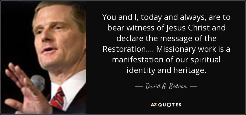 You and I, today and always, are to bear witness of Jesus Christ and declare the message of the Restoration. ... Missionary work is a manifestation of our spiritual identity and heritage. - David A. Bednar