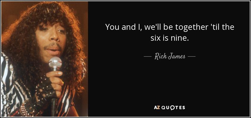 You and I, we'll be together 'til the six is nine. - Rick James