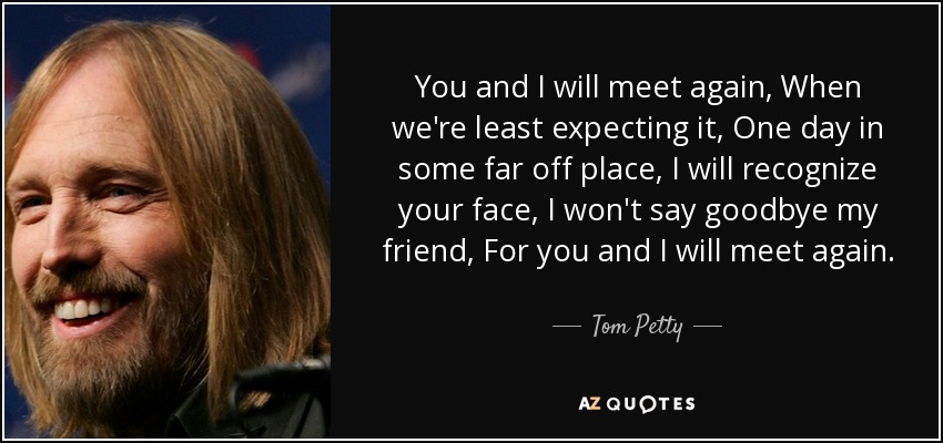 You and I will meet again, When we're least expecting it, One day in some far off place, I will recognize your face, I won't say goodbye my friend, For you and I will meet again. - Tom Petty