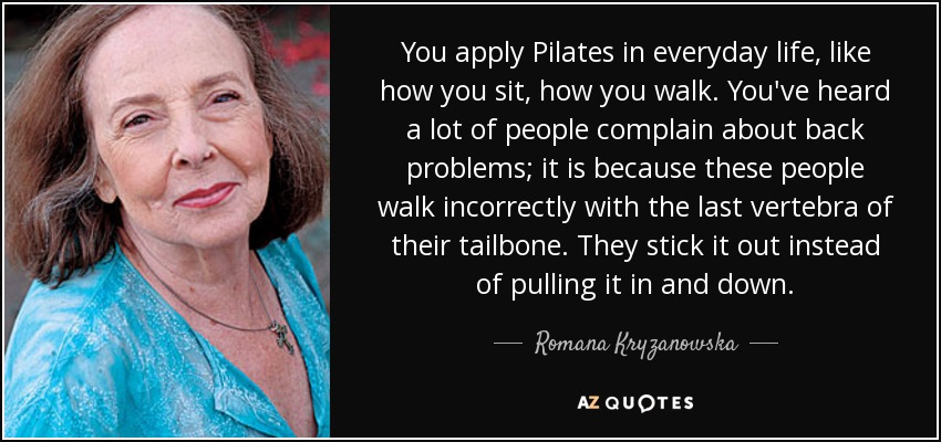 You apply Pilates in everyday life, like how you sit, how you walk. You've heard a lot of people complain about back problems; it is because these people walk incorrectly with the last vertebra of their tailbone. They stick it out instead of pulling it in and down. - Romana Kryzanowska