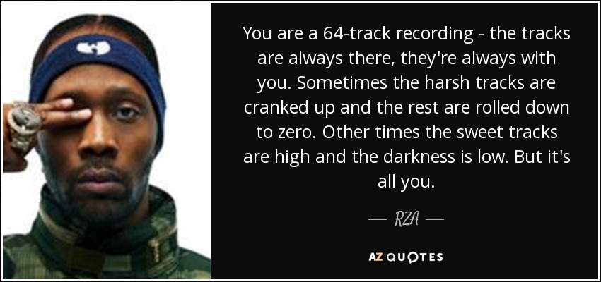 You are a 64-track recording - the tracks are always there, they're always with you. Sometimes the harsh tracks are cranked up and the rest are rolled down to zero. Other times the sweet tracks are high and the darkness is low. But it's all you. - RZA