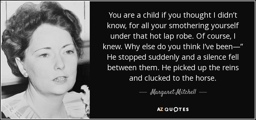 "You are a child if you thought I didn't know, for all your smothering yourself under that hot lap robe. Of course, I knew. Why else do you think I've been—"" He stopped suddenly and a silence fell between them. He picked up the reins and clucked to the horse. - Margaret Mitchell"