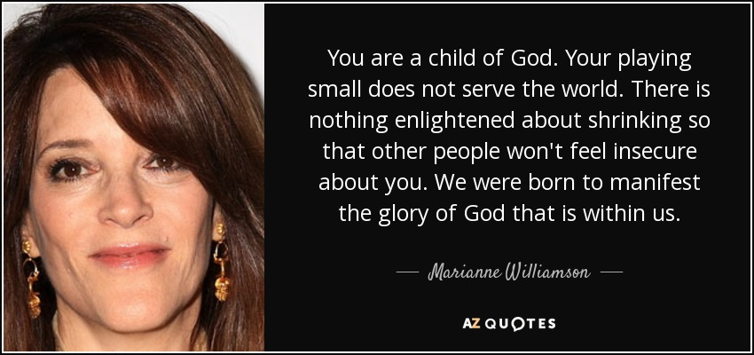 You are a child of God. Your playing small does not serve the world. There is nothing enlightened about shrinking so that other people won't feel insecure about you. We were born to manifest the glory of God that is within us. - Marianne Williamson