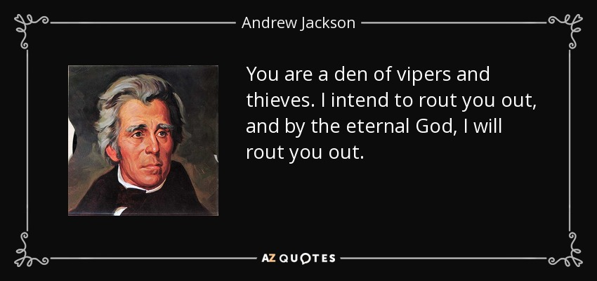 You are a den of vipers and thieves. I intend to rout you out, and by the eternal God, I will rout you out. - Andrew Jackson