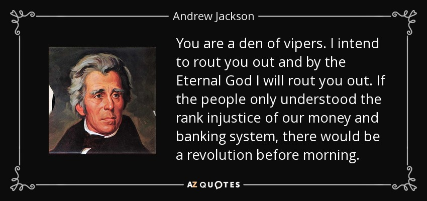 You are a den of vipers. I intend to rout you out and by the Eternal God I will rout you out. If the people only understood the rank injustice of our money and banking system, there would be a revolution before morning. - Andrew Jackson