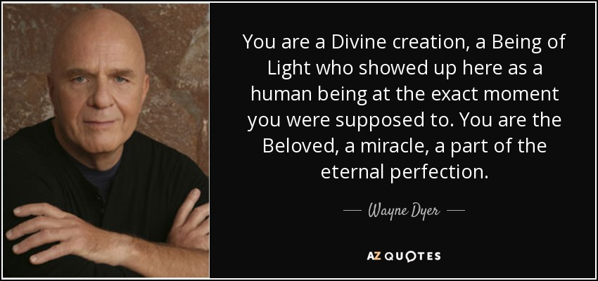 You are a Divine creation, a Being of Light who showed up here as a human being at the exact moment you were supposed to. You are the Beloved, a miracle, a part of the eternal perfection. - Wayne Dyer