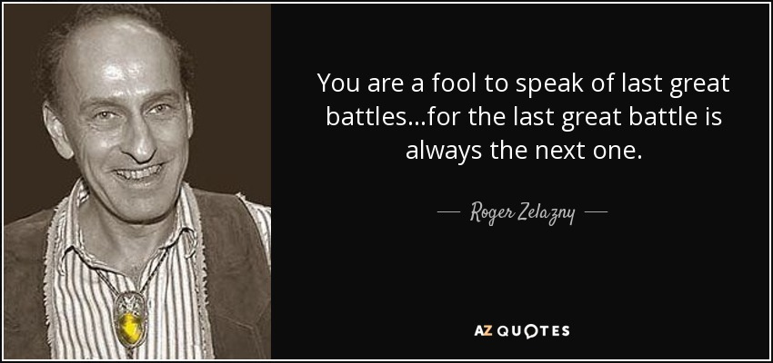 You are a fool to speak of last great battles...for the last great battle is always the next one. - Roger Zelazny