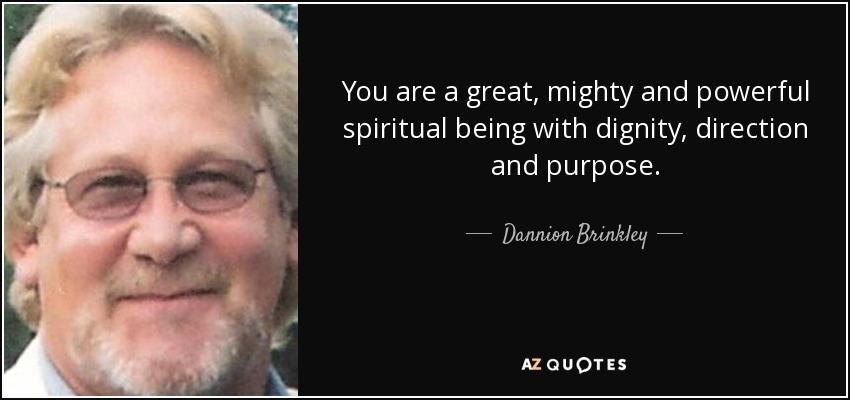 You are a great, mighty and powerful spiritual being with dignity, direction and purpose. - Dannion Brinkley