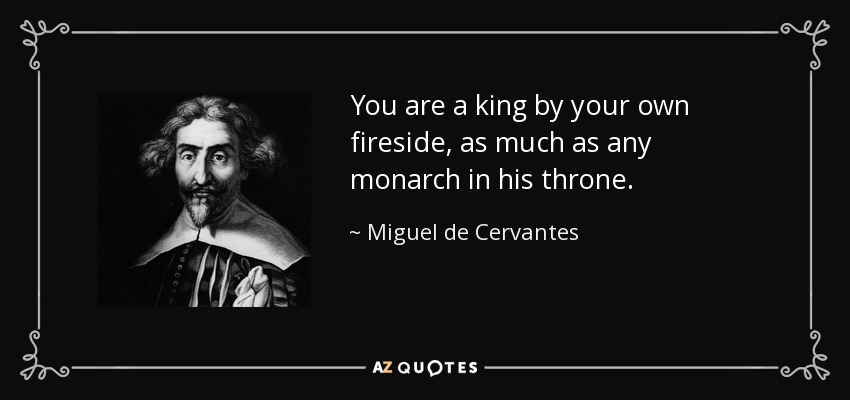 You are a king by your own fireside, as much as any monarch in his throne. - Miguel de Cervantes