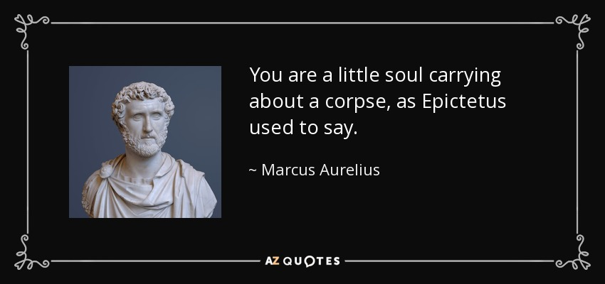 You are a little soul carrying about a corpse, as Epictetus used to say. - Marcus Aurelius