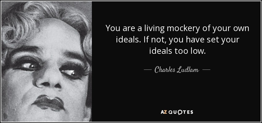 You are a living mockery of your own ideals. If not, you have set your ideals too low. - Charles Ludlam