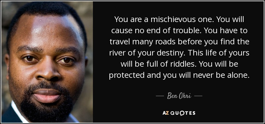 You are a mischievous one. You will cause no end of trouble. You have to travel many roads before you find the river of your destiny. This life of yours will be full of riddles. You will be protected and you will never be alone. - Ben Okri
