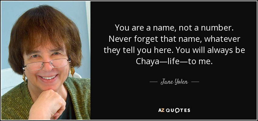 You are a name, not a number. Never forget that name, whatever they tell you here. You will always be Chaya—life—to me. - Jane Yolen