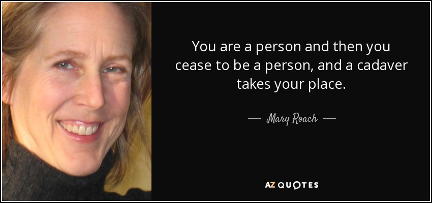 You are a person and then you cease to be a person, and a cadaver takes your place. - Mary Roach