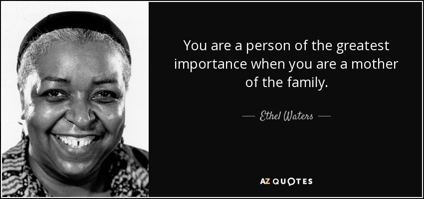 You are a person of the greatest importance when you are a mother of the family. - Ethel Waters