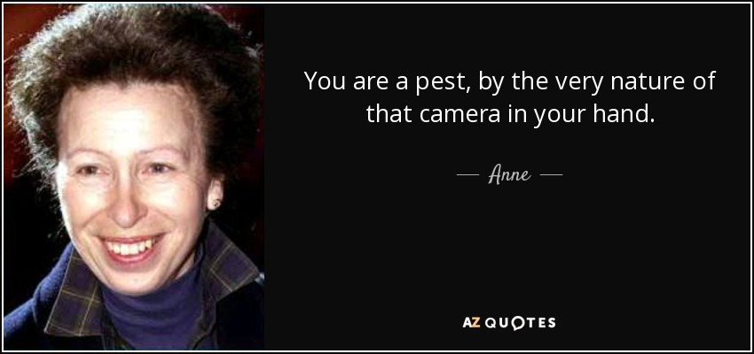 You are a pest, by the very nature of that camera in your hand. - Anne, Princess Royal