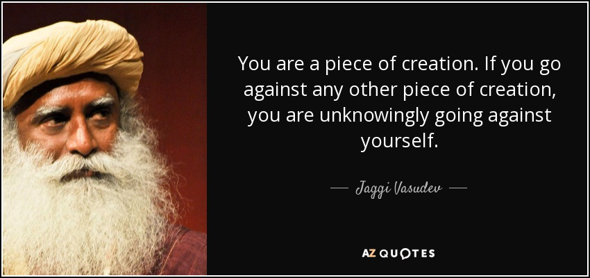 You are a piece of creation. If you go against any other piece of creation, you are unknowingly going against yourself. - Jaggi Vasudev