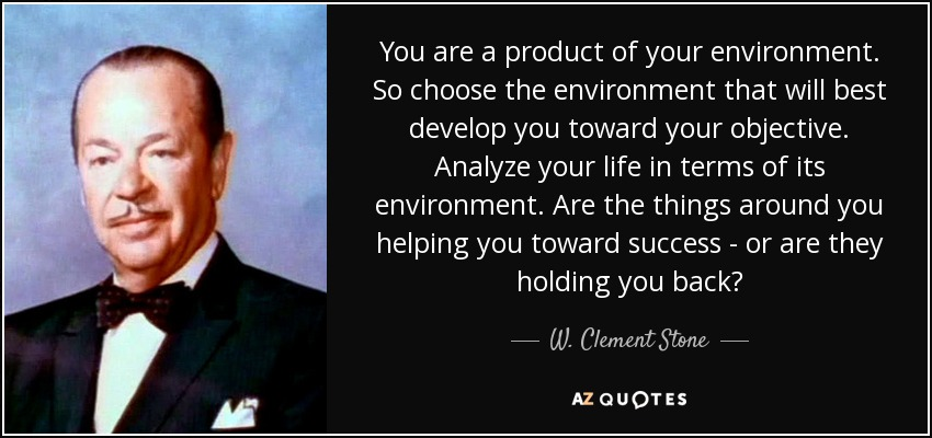 You are a product of your environment. So choose the environment that will best develop you toward your objective. Analyze your life in terms of its environment. Are the things around you helping you toward success - or are they holding you back? - W. Clement Stone