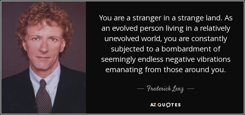 You are a stranger in a strange land. As an evolved person living in a relatively unevolved world, you are constantly subjected to a bombardment of seemingly endless negative vibrations emanating from those around you. - Frederick Lenz