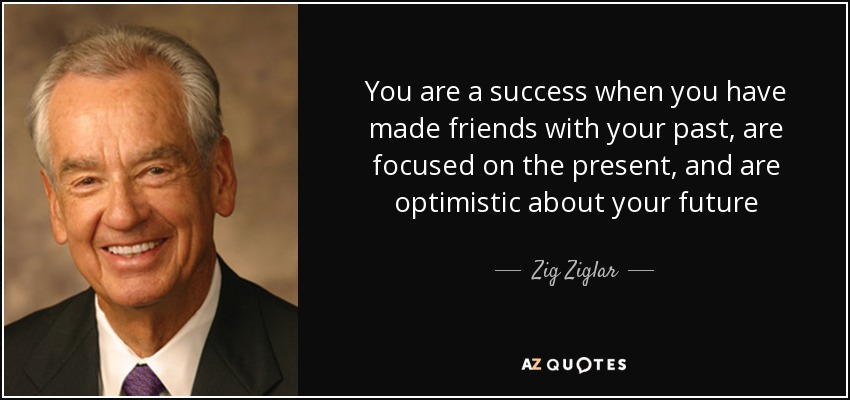 You are a success when you have made friends with your past, are focused on the present, and are optimistic about your future - Zig Ziglar