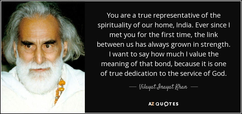You are a true representative of the spirituality of our home, India. Ever since I met you for the first time, the link between us has always grown in strength. I want to say how much I value the meaning of that bond, because it is one of true dedication to the service of God. - Vilayat Inayat Khan