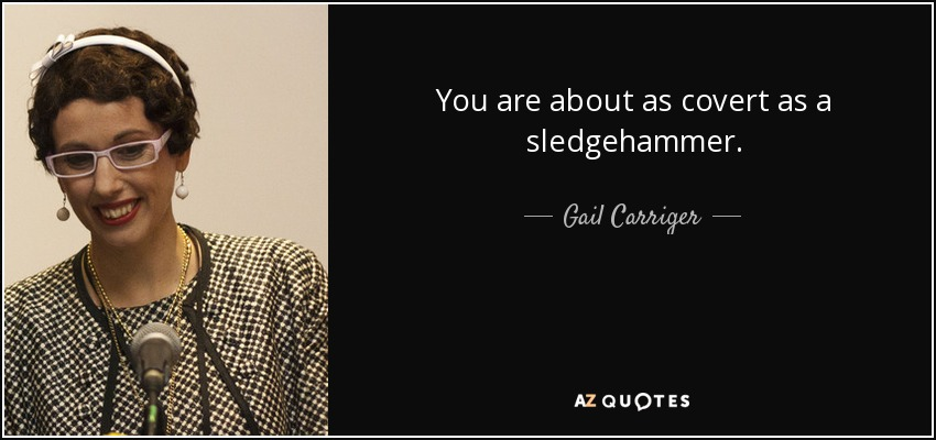 You are about as covert as a sledgehammer. - Gail Carriger