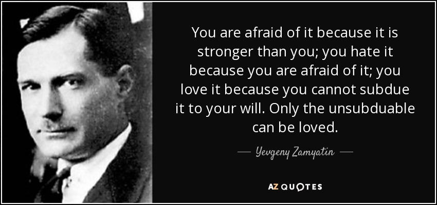 You are afraid of it because it is stronger than you; you hate it because you are afraid of it; you love it because you cannot subdue it to your will. Only the unsubduable can be loved. - Yevgeny Zamyatin