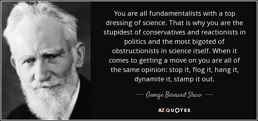 You are all fundamentalists with a top dressing of science. That is why you are the stupidest of conservatives and reactionists in politics and the most bigoted of obstructionists in science itself. When it comes to getting a move on you are all of the same opinion: stop it, flog it, hang it, dynamite it, stamp it out. - George Bernard Shaw