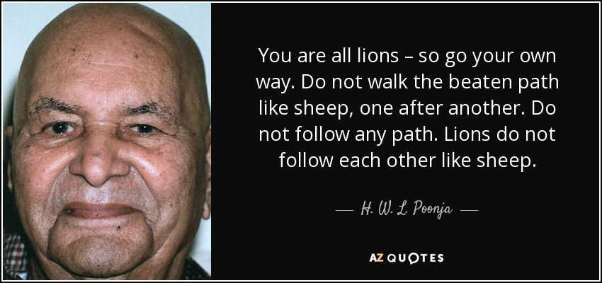 You are all lions – so go your own way. Do not walk the beaten path like sheep, one after another. Do not follow any path. Lions do not follow each other like sheep. - H. W. L. Poonja