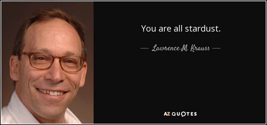 You are all stardust. - Lawrence M. Krauss