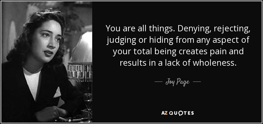 You are all things. Denying, rejecting, judging or hiding from any aspect of your total being creates pain and results in a lack of wholeness. - Joy Page