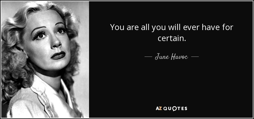 You are all you will ever have for certain. - June Havoc
