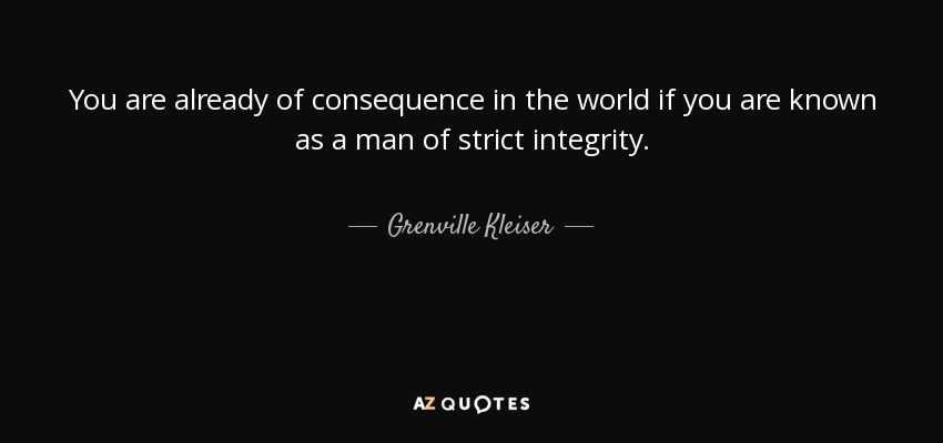 You are already of consequence in the world if you are known as a man of strict integrity. - Grenville Kleiser
