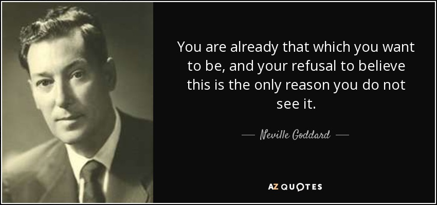 You are already that which you want to be, and your refusal to believe this is the only reason you do not see it. - Neville Goddard