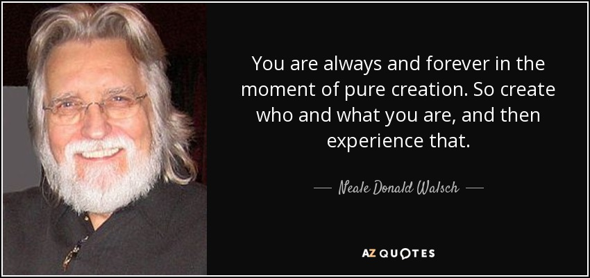 You are always and forever in the moment of pure creation. So create who and what you are, and then experience that. - Neale Donald Walsch