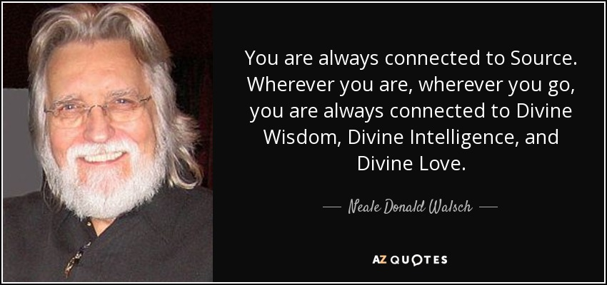 You are always connected to Source. Wherever you are, wherever you go, you are always connected to Divine Wisdom, Divine Intelligence, and Divine Love. - Neale Donald Walsch