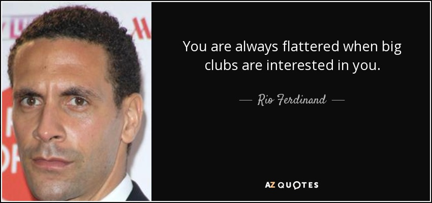 You are always flattered when big clubs are interested in you. - Rio Ferdinand