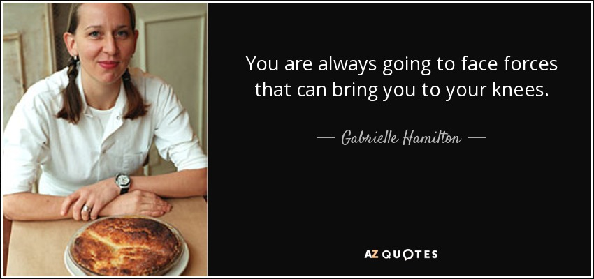 You are always going to face forces that can bring you to your knees. - Gabrielle Hamilton