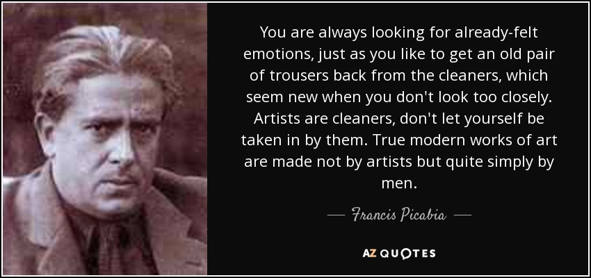 You are always looking for already-felt emotions, just as you like to get an old pair of trousers back from the cleaners, which seem new when you don't look too closely. Artists are cleaners, don't let yourself be taken in by them. True modern works of art are made not by artists but quite simply by men. - Francis Picabia